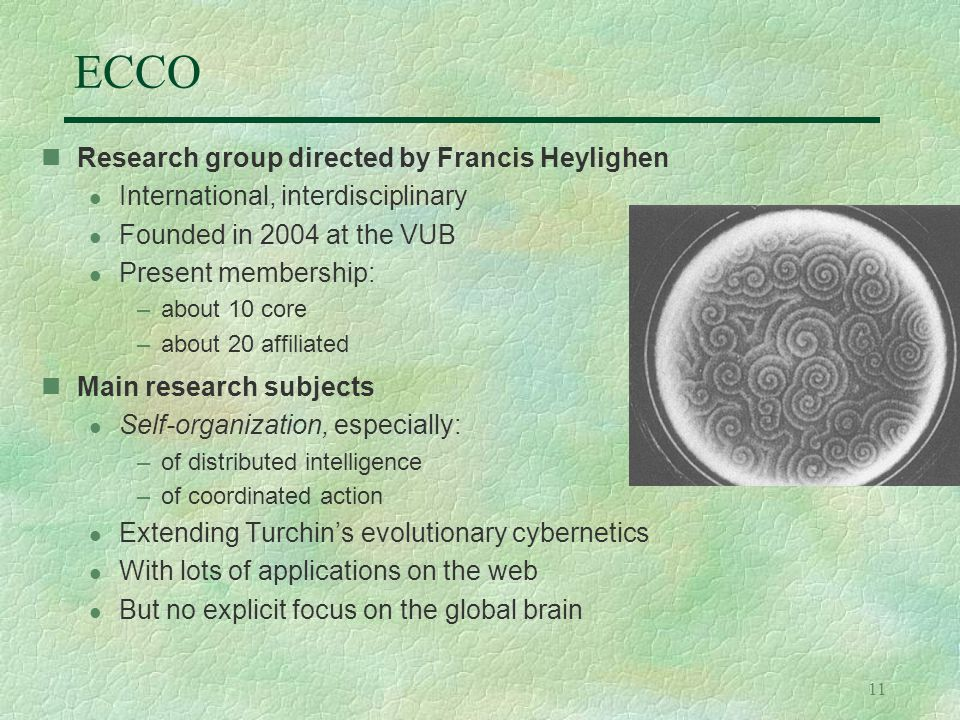 11 ECCO Research group directed by Francis Heylighen l International, interdisciplinary l Founded in 2004 at the VUB l Present membership: –about 10 core –about 20 affiliated Main research subjects l Self-organization, especially: –of distributed intelligence –of coordinated action l Extending Turchin's evolutionary cybernetics l With lots of applications on the web l But no explicit focus on the global brain