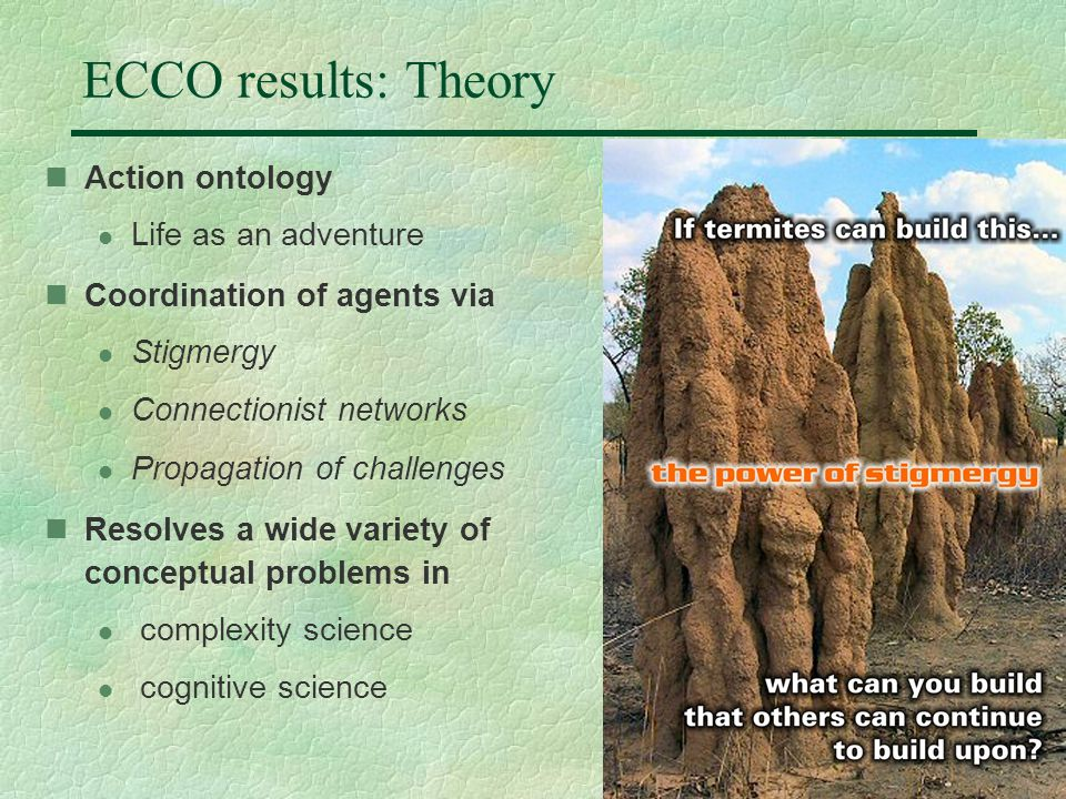 12 ECCO results: Theory Action ontology l Life as an adventure Coordination of agents via l Stigmergy l Connectionist networks l Propagation of challenges Resolves a wide variety of conceptual problems in l complexity science l cognitive science