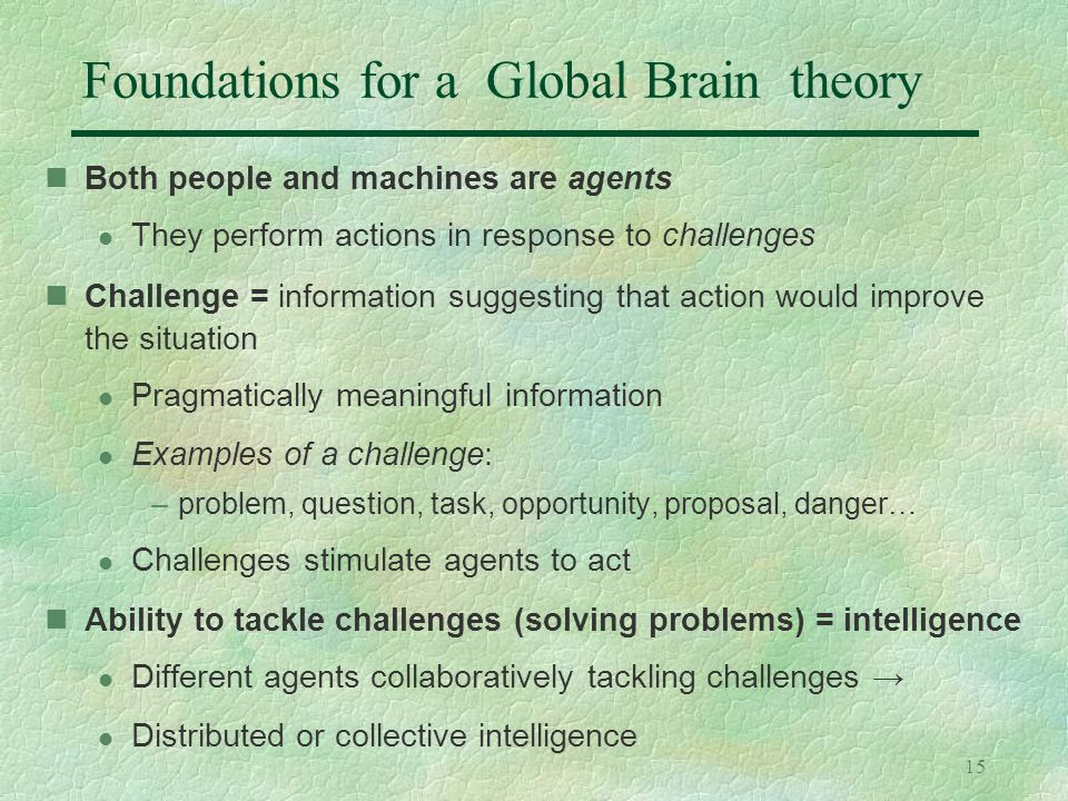 15 Foundations for a Global Brain theory Both people and machines are agents l They perform actions in response to challenges Challenge = information