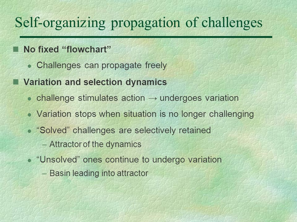 Self-organizing propagation of challenges No fixed flowchart l Challenges can propagate freely Variation and selection dynamics l challenge stimulates action → undergoes variation l Variation stops when situation is no longer challenging l Solved challenges are selectively retained –Attractor of the dynamics l Unsolved ones continue to undergo variation –Basin leading into attractor
