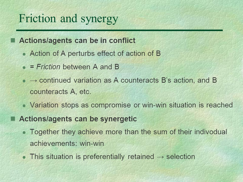 Friction and synergy Actions/agents can be in conflict l Action of A perturbs effect of action of B l = Friction between A and B l → continued variation as A counteracts B's action, and B counteracts A, etc.