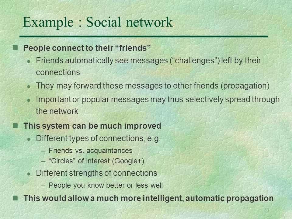 21 Example : Social network People connect to their friends l Friends automatically see messages ( challenges ) left by their connections l They may forward these messages to other friends (propagation) l Important or popular messages may thus selectively spread through the network This system can be much improved l Different types of connections, e.g.