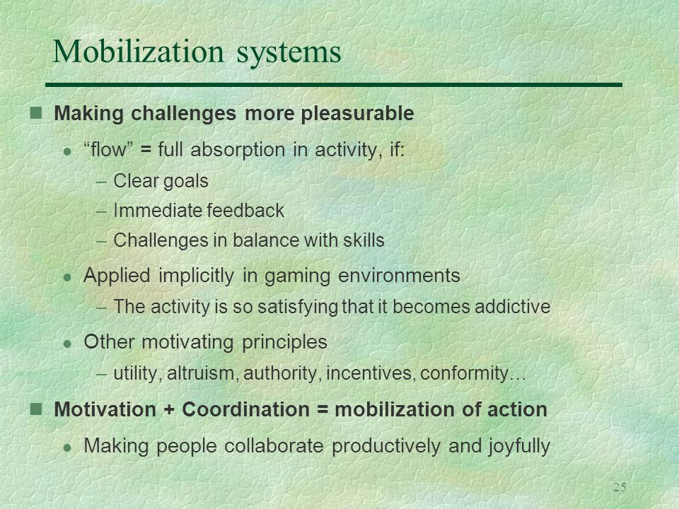 25 Mobilization systems Making challenges more pleasurable l flow = full absorption in activity, if: –Clear goals –Immediate feedback –Challenges in balance with skills l Applied implicitly in gaming environments –The activity is so satisfying that it becomes addictive l Other motivating principles –utility, altruism, authority, incentives, conformity… Motivation + Coordination = mobilization of action l Making people collaborate productively and joyfully