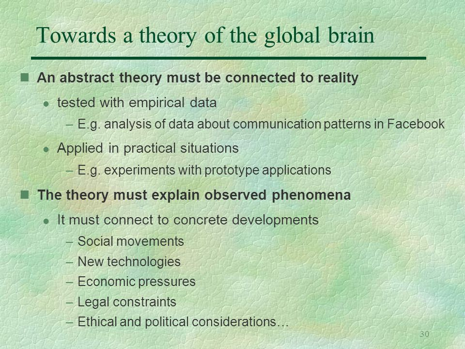 30 Towards a theory of the global brain An abstract theory must be connected to reality l tested with empirical data –E.g. analysis of data about comm