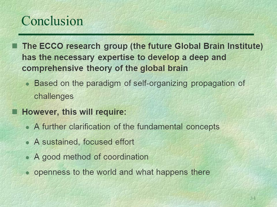 34 Conclusion The ECCO research group (the future Global Brain Institute) has the necessary expertise to develop a deep and comprehensive theory of th