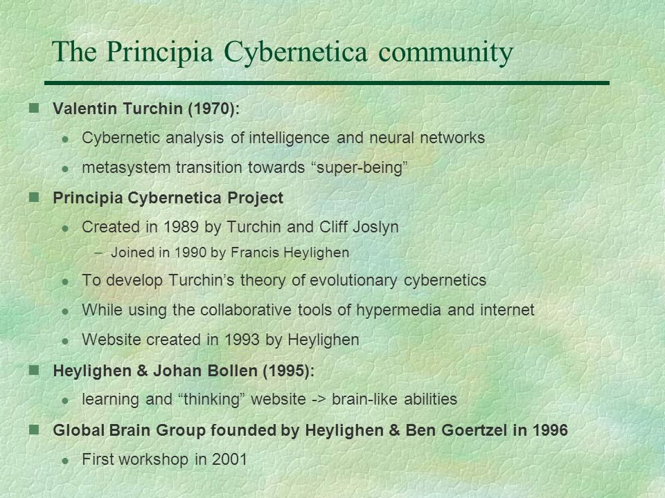 The Principia Cybernetica community Valentin Turchin (1970): l Cybernetic analysis of intelligence and neural networks l metasystem transition towards super-being Principia Cybernetica Project l Created in 1989 by Turchin and Cliff Joslyn –Joined in 1990 by Francis Heylighen l To develop Turchin's theory of evolutionary cybernetics l While using the collaborative tools of hypermedia and internet l Website created in 1993 by Heylighen Heylighen & Johan Bollen (1995): l learning and thinking website -> brain-like abilities Global Brain Group founded by Heylighen & Ben Goertzel in 1996 l First workshop in 2001