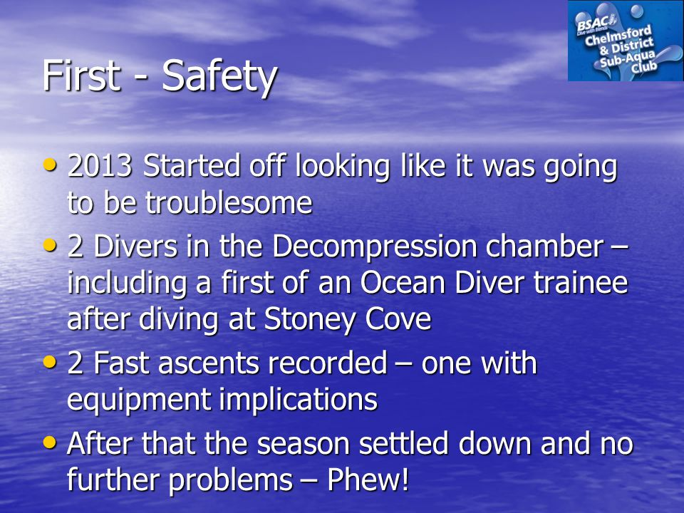 First - Safety 2013 Started off looking like it was going to be troublesome 2013 Started off looking like it was going to be troublesome 2 Divers in the Decompression chamber – including a first of an Ocean Diver trainee after diving at Stoney Cove 2 Divers in the Decompression chamber – including a first of an Ocean Diver trainee after diving at Stoney Cove 2 Fast ascents recorded – one with equipment implications 2 Fast ascents recorded – one with equipment implications After that the season settled down and no further problems – Phew.