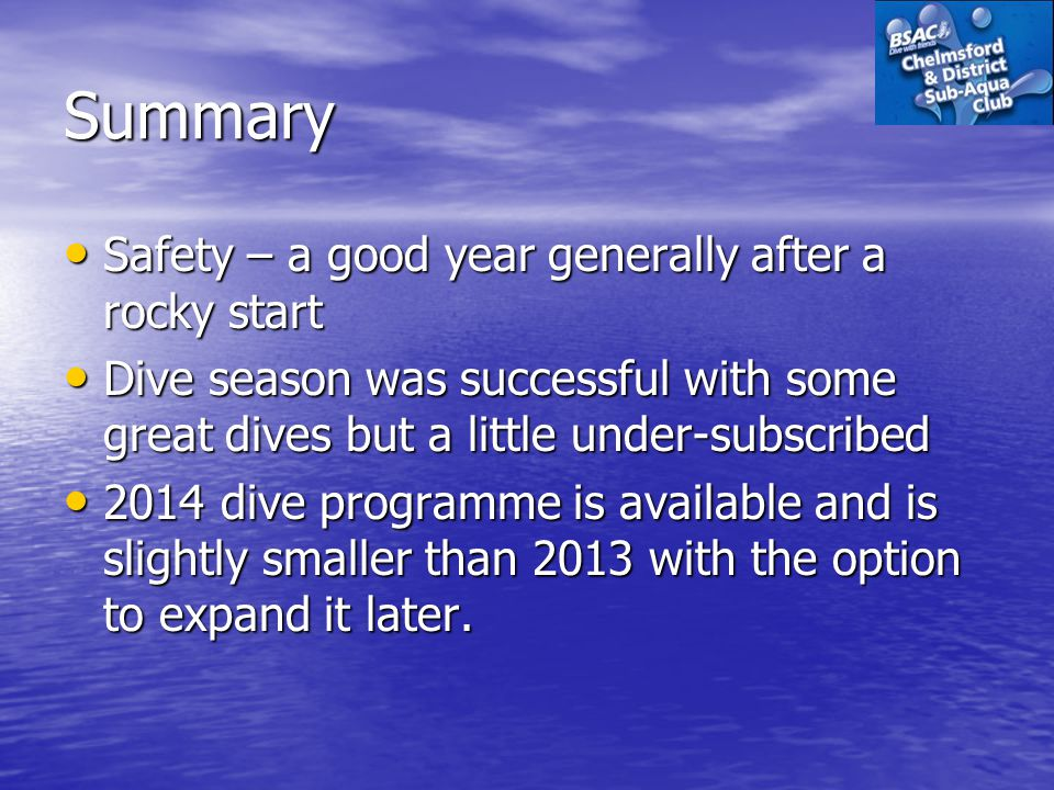 Summary Safety – a good year generally after a rocky start Safety – a good year generally after a rocky start Dive season was successful with some great dives but a little under-subscribed Dive season was successful with some great dives but a little under-subscribed 2014 dive programme is available and is slightly smaller than 2013 with the option to expand it later.