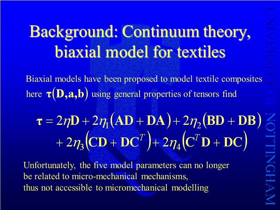 Background: Continuum theory, biaxial model for textiles Biaxial models have been proposed to model textile composites hereusing general properties of tensors find Unfortunately, the five model parameters can no longer be related to micro-mechanical mechanisms, thus not accessible to micromechanical modelling