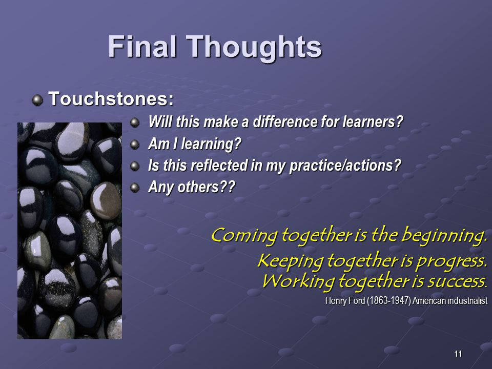 11 Final Thoughts Touchstones: Will this make a difference for learners.