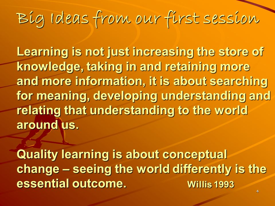 4 Big Ideas from our first session Learning is not just increasing the store of knowledge, taking in and retaining more and more information, it is about searching for meaning, developing understanding and relating that understanding to the world around us.