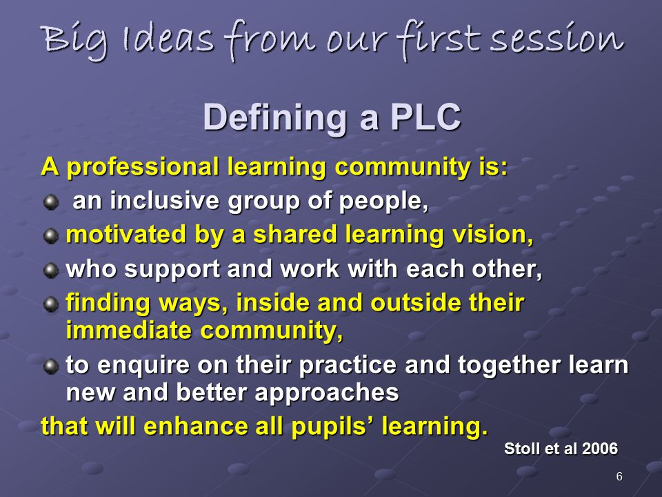 6 Big Ideas from our first session Defining a PLC A professional learning community is: an inclusive group of people, an inclusive group of people, mo