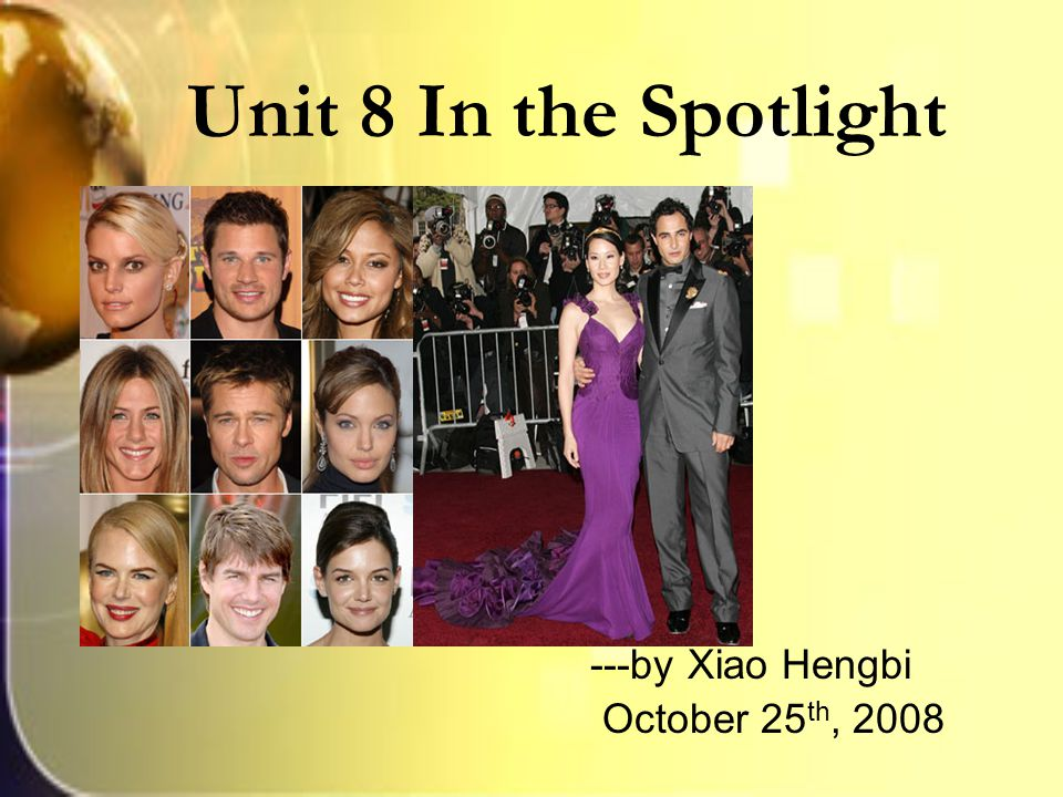 Unit 8 In the Spotlight ---by Xiao Hengbi October 25 th, 2008