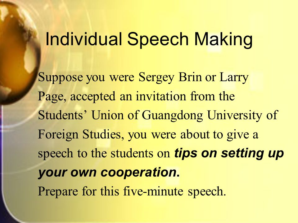 Individual Speech Making Suppose you were Sergey Brin or Larry Page, accepted an invitation from the Students' Union of Guangdong University of Foreign Studies, you were about to give a speech to the students on tips on setting up your own cooperation.