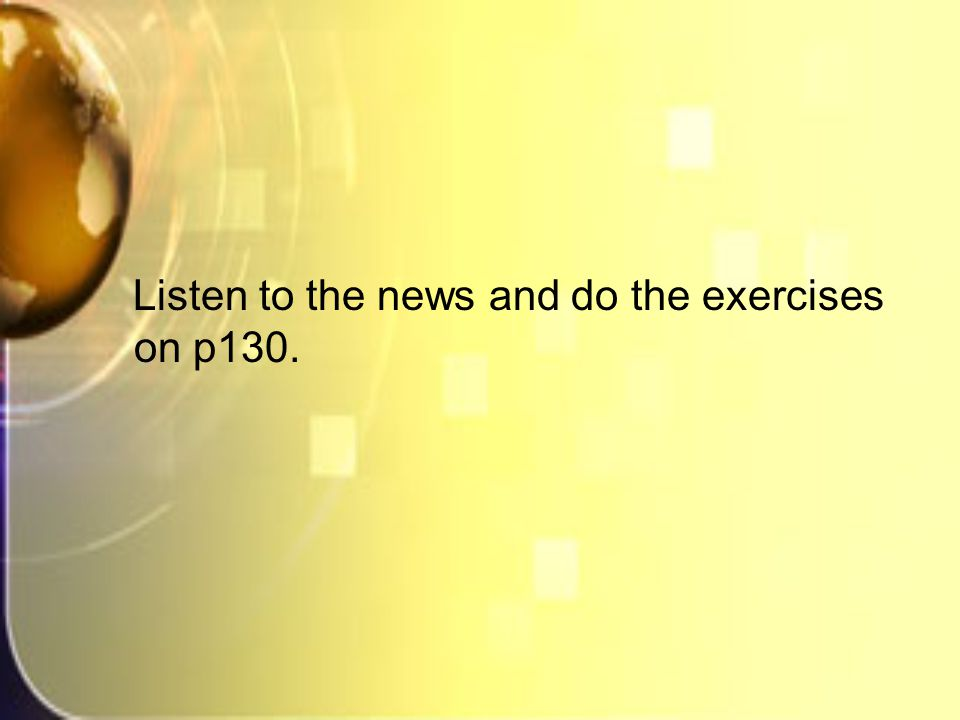 Listen to the news and do the exercises on p130.