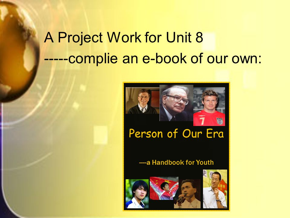 A Project Work for Unit 8 -----complie an e-book of our own: Person of Our Era ----a Handbook for Youth