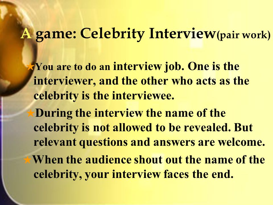 A game: Celebrity Interview (pair work) ★ You are to do an interview job.