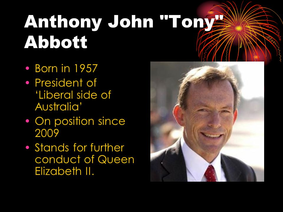 Anthony John Tony Abbott Born in 1957 President of 'Liberal side of Australia' On position since 2009 Stands for further conduct of Queen Elizabeth II.