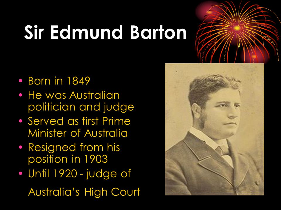 Sir Edmund Barton Born in 1849 He was Australian politician and judge Served as first Prime Minister of Australia Resigned from his position in 1903 Until 1920 - judge of Australia's High Court
