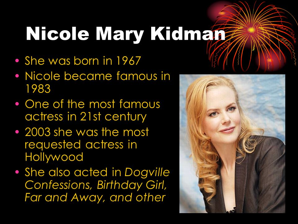 Nicole Mary Kidman She was born in 1967 Nicole became famous in 1983 One of the most famous actress in 21st century 2003 she was the most requested actress in Hollywood She also acted in Dogville Confessions, Birthday Girl, Far and Away, and other