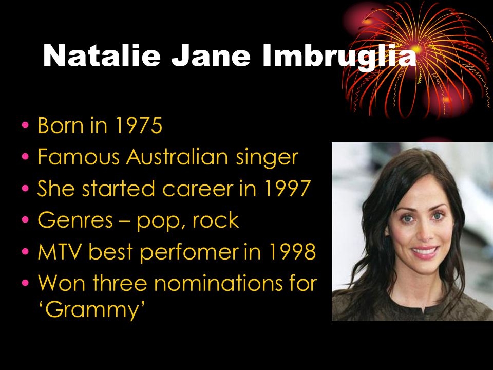 Natalie Jane Imbruglia Born in 1975 Famous Australian singer She started career in 1997 Genres – pop, rock MTV best perfomer in 1998 Won three nominations for 'Grammy'