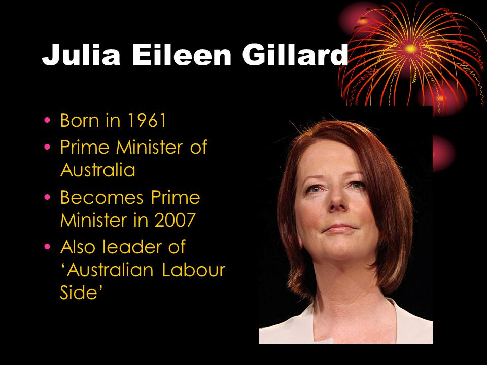 Julia Eileen Gillard Born in 1961 Prime Minister of Australia Becomes Prime Minister in 2007 Also leader of 'Australian Labour Side'