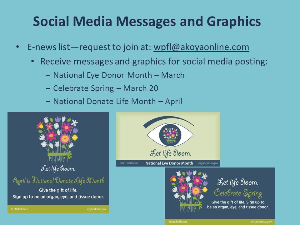 Social Media Messages and Graphics E-news list—request to join at: wpfl@akoyaonline.com Receive messages and graphics for social media posting: −National Eye Donor Month – March −Celebrate Spring – March 20 −National Donate Life Month – April