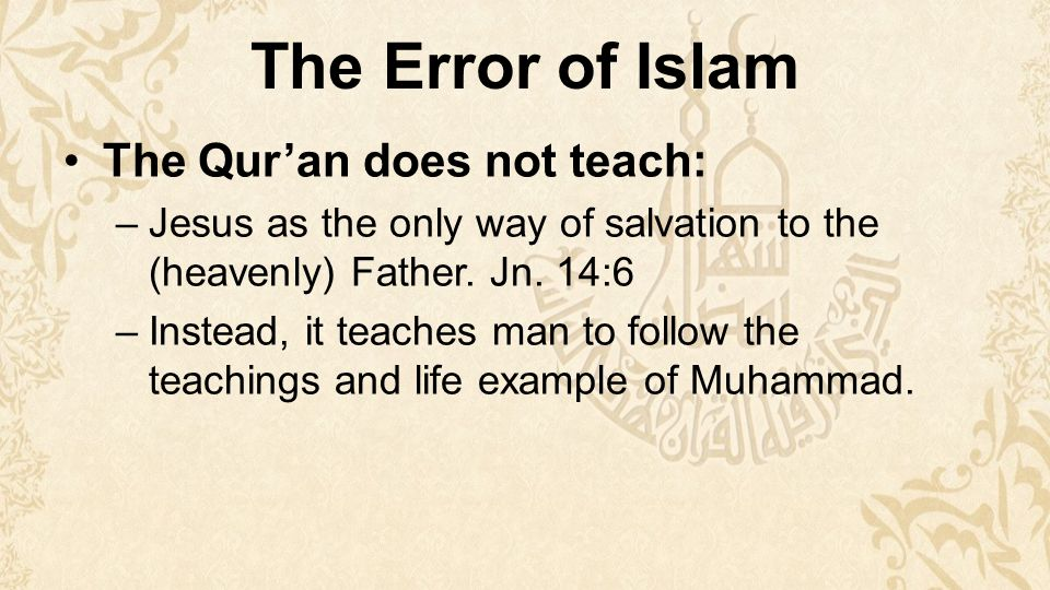 The Error of Islam The Qur'an does not teach: –Jesus as the only way of salvation to the (heavenly) Father.