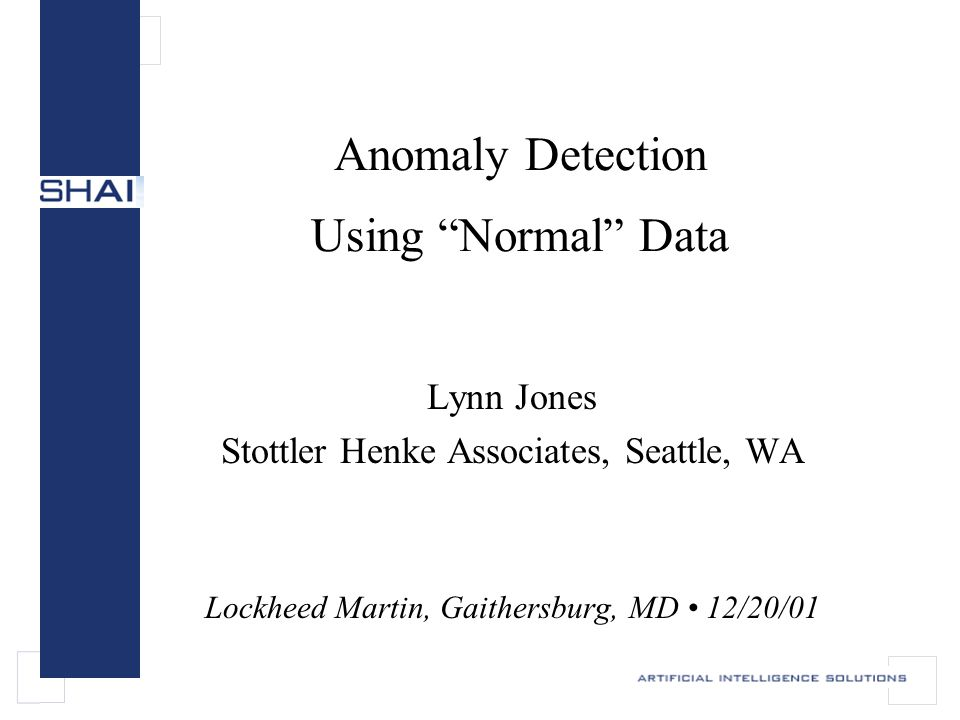 12/20/01slide 12 SHAI's anomaly detection Use data mining methods to build a descriptive model that detects changes in the data stream.