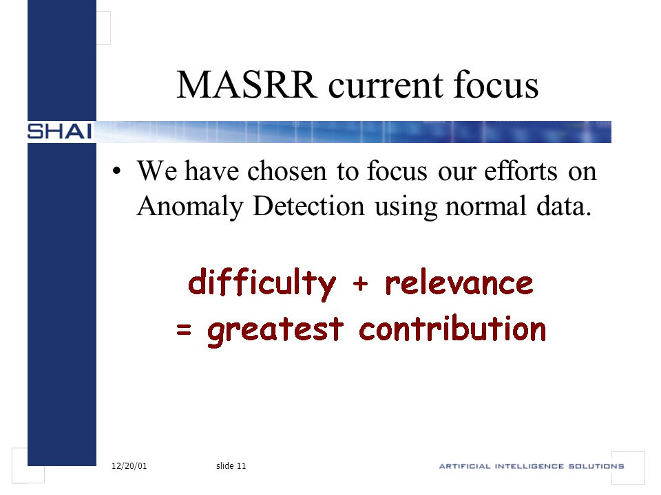 12/20/01slide 11 MASRR current focus We have chosen to focus our efforts on Anomaly Detection using normal data.