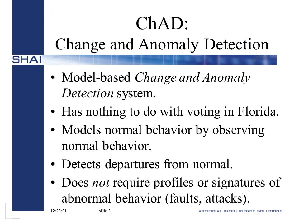 12/20/01slide 4 ChAD: Change and Anomaly Detection Learns a model unique to the monitored network and host.