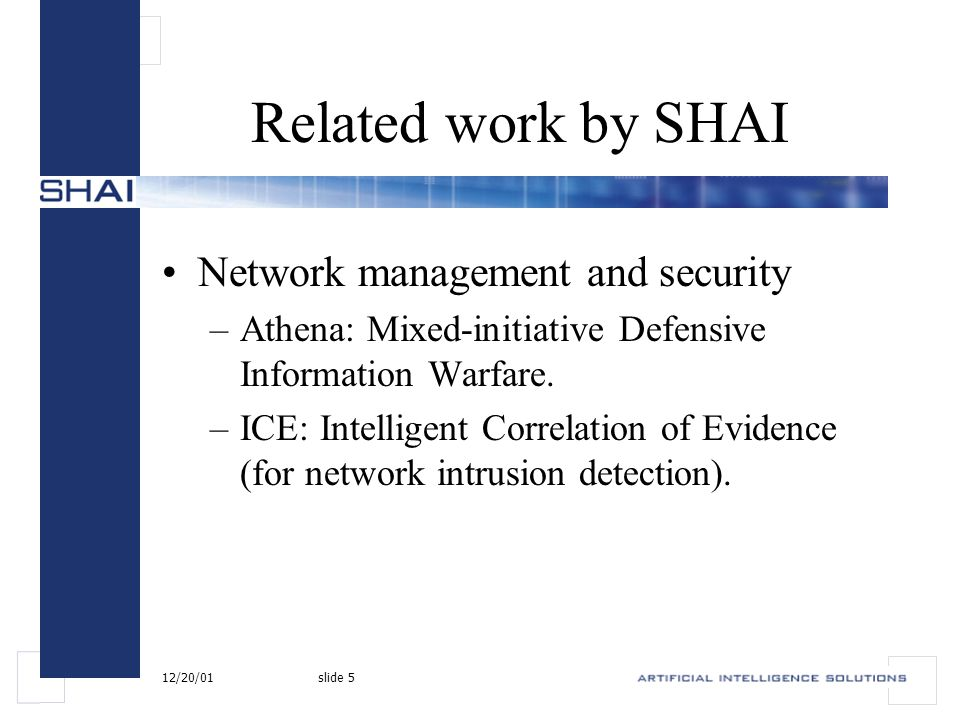 12/20/01slide 5 Related work by SHAI Network management and security –Athena: Mixed-initiative Defensive Information Warfare.