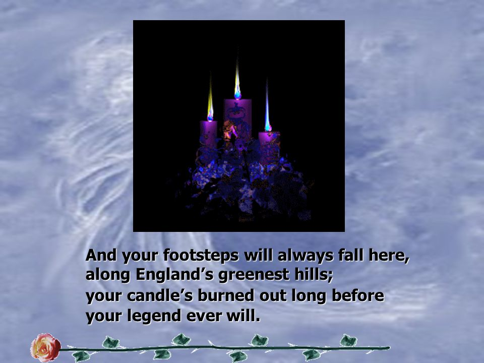 And your footsteps will always fall here, along England's greenest hills; your candle's burned out long before your legend ever will.