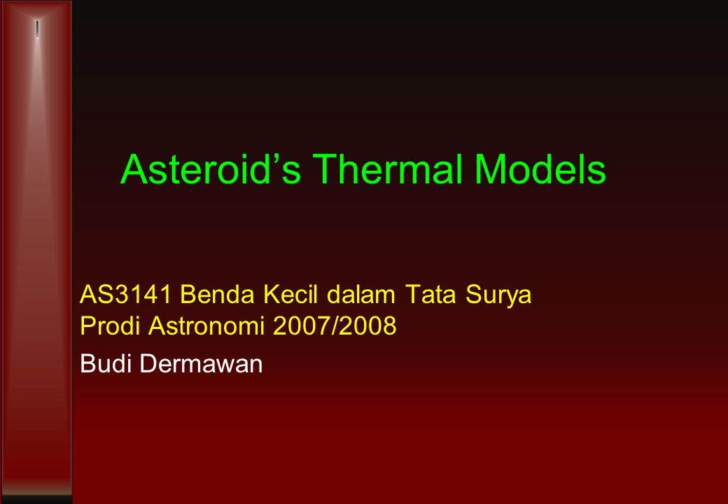 Asteroid's Thermal Models AS3141 Benda Kecil dalam Tata Surya Prodi Astronomi 2007/2008 Budi Dermawan