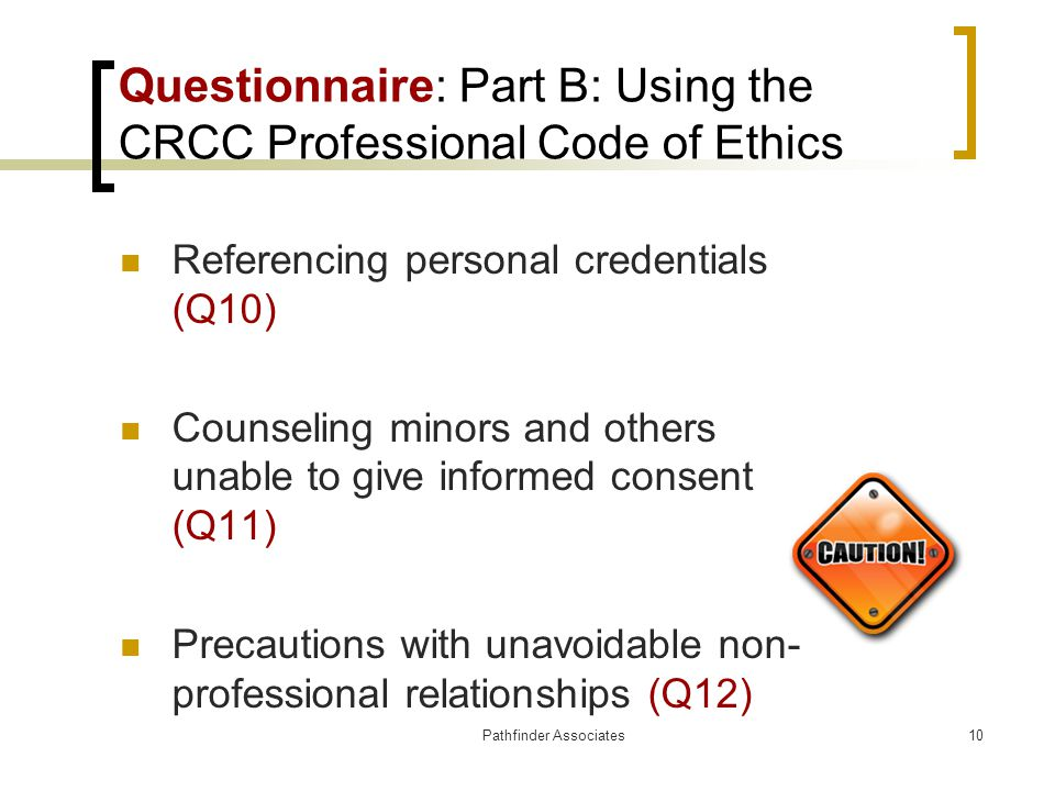 Pathfinder Associates10 Questionnaire: Part B: Using the CRCC Professional Code of Ethics Referencing personal credentials (Q10) Counseling minors and