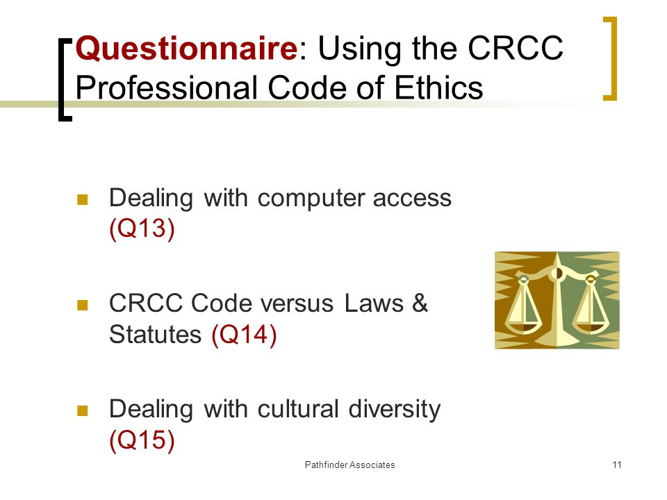 Pathfinder Associates11 Questionnaire: Using the CRCC Professional Code of Ethics Dealing with computer access (Q13) CRCC Code versus Laws & Statutes