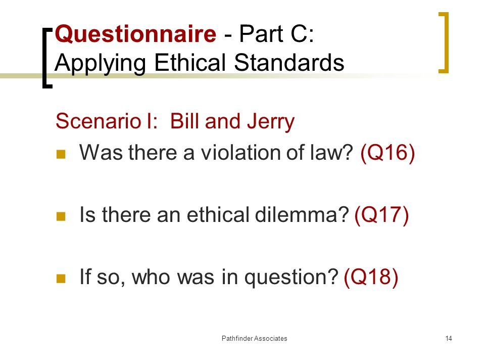 Pathfinder Associates14 Questionnaire - Part C: Applying Ethical Standards Scenario I: Bill and Jerry Was there a violation of law? (Q16) Is there an