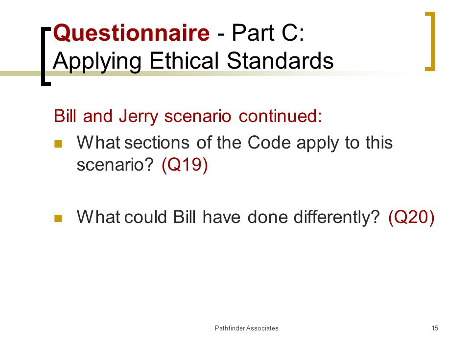 Pathfinder Associates15 Questionnaire - Part C: Applying Ethical Standards Bill and Jerry scenario continued: What sections of the Code apply to this