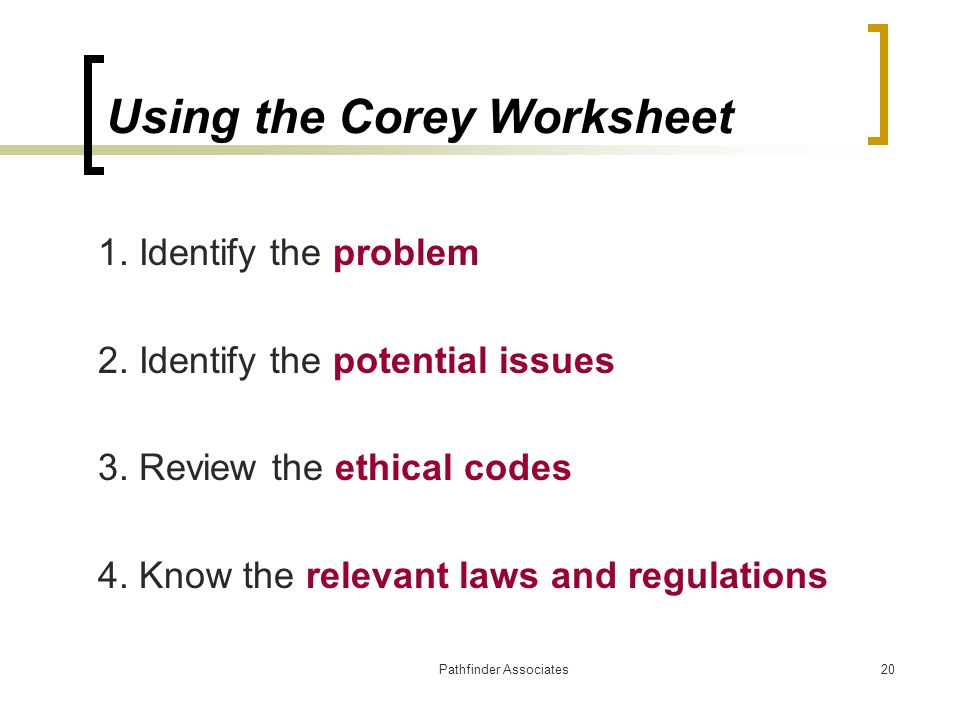 Pathfinder Associates20 Using the Corey Worksheet 1. Identify the problem 2. Identify the potential issues 3. Review the ethical codes 4. Know the rel