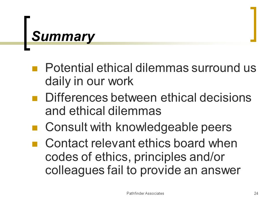 Pathfinder Associates24 Summary Potential ethical dilemmas surround us daily in our work Differences between ethical decisions and ethical dilemmas Co