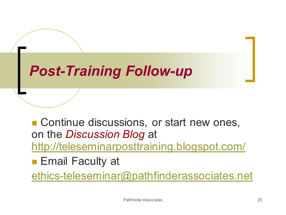Pathfinder Associates25 Post-Training Follow-up Continue discussions, or start new ones, on the Discussion Blog at http://teleseminarposttraining.blog