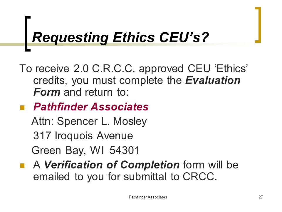 Pathfinder Associates27 Requesting Ethics CEU's? To receive 2.0 C.R.C.C. approved CEU 'Ethics' credits, you must complete the Evaluation Form and retu