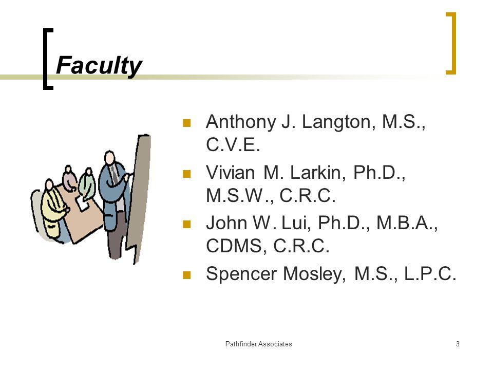 Pathfinder Associates3 Faculty Anthony J. Langton, M.S., C.V.E. Vivian M. Larkin, Ph.D., M.S.W., C.R.C. John W. Lui, Ph.D., M.B.A., CDMS, C.R.C. Spenc