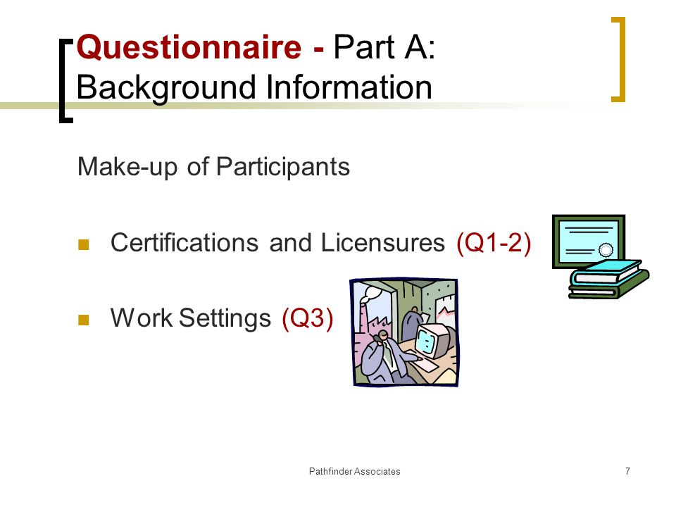 Pathfinder Associates7 Questionnaire - Part A: Background Information Make-up of Participants Certifications and Licensures (Q1-2) Work Settings (Q3)