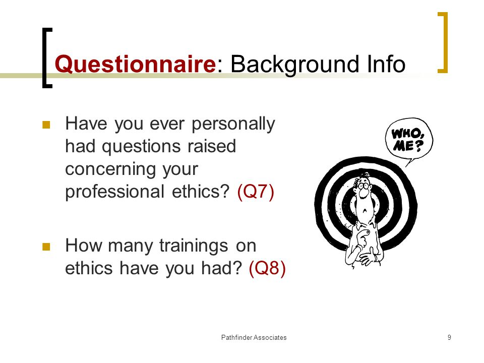 Pathfinder Associates9 Questionnaire: Background Info Have you ever personally had questions raised concerning your professional ethics? (Q7) How many