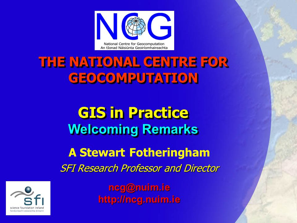 THE NATIONAL CENTRE FOR GEOCOMPUTATION GIS in Practice Welcoming Remarks A Stewart Fotheringham SFI Research Professor and Director ncg@nuim.iehttp://ncg.nuim.ie