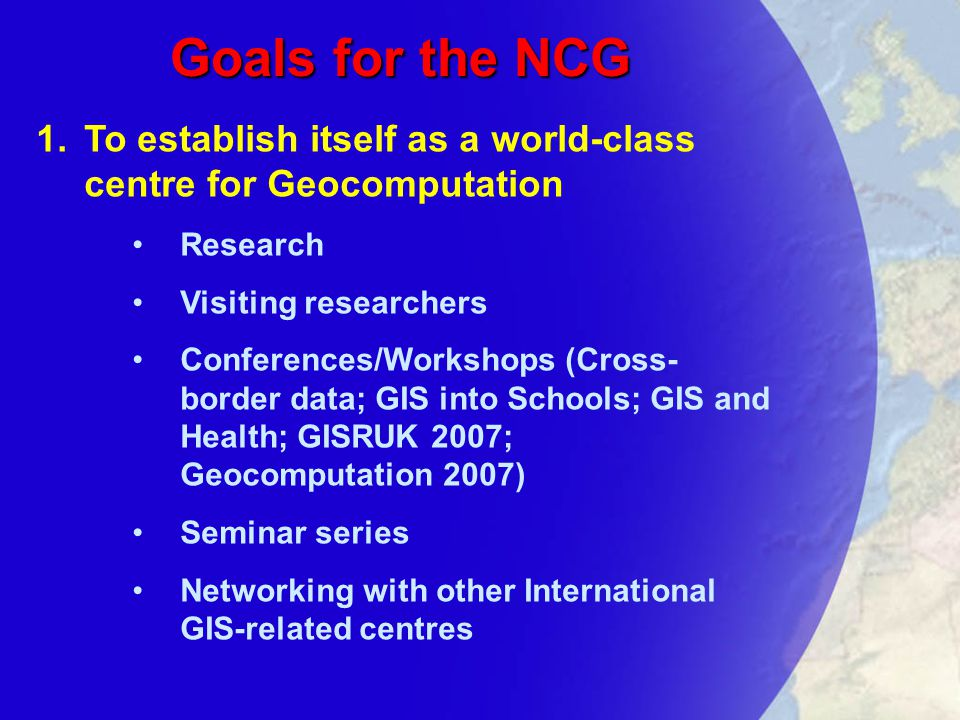 Goals for the NCG 1.To establish itself as a world-class centre for Geocomputation Research Visiting researchers Conferences/Workshops (Cross- border data; GIS into Schools; GIS and Health; GISRUK 2007; Geocomputation 2007) Seminar series Networking with other International GIS-related centres