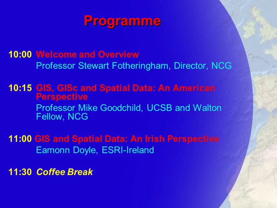Programme 10:00Welcome and Overview Professor Stewart Fotheringham, Director, NCG 10:15GIS, GISc and Spatial Data: An American Perspective Professor Mike Goodchild, UCSB and Walton Fellow, NCG 11:00 GIS and Spatial Data: An Irish Perspective Eamonn Doyle, ESRI-Ireland 11:30Coffee Break