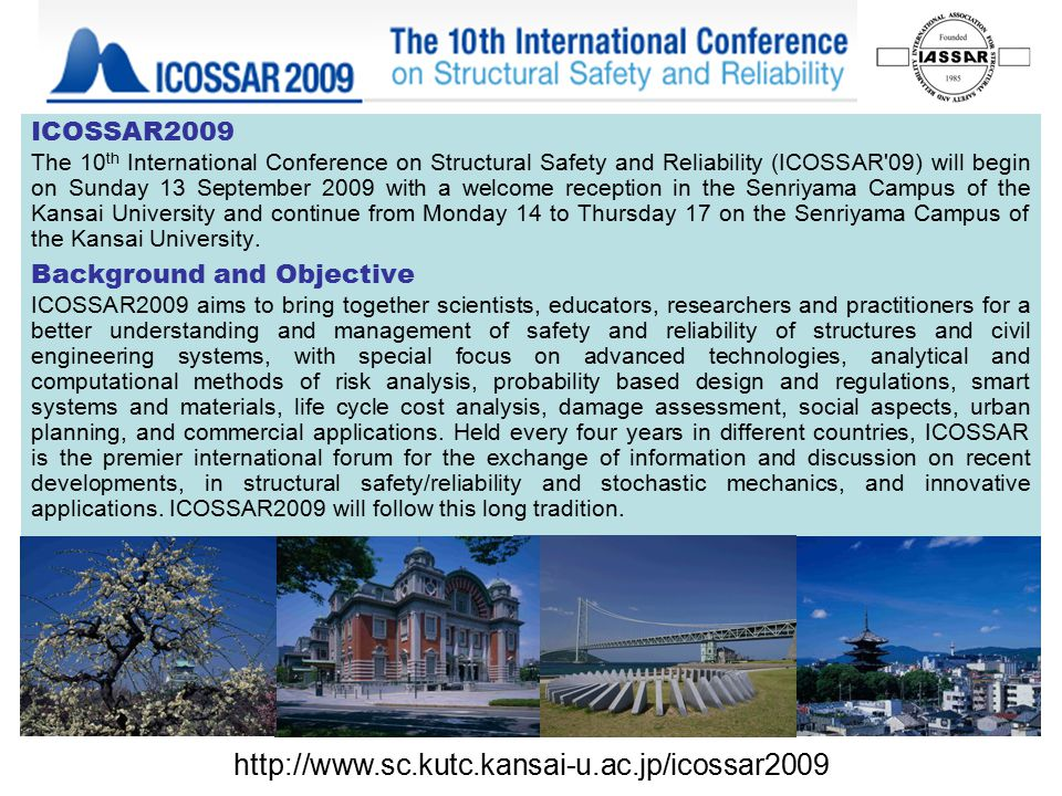 ICOSSAR2009 The 10 th International Conference on Structural Safety and Reliability (ICOSSAR 09) will begin on Sunday 13 September 2009 with a welcome reception in the Senriyama Campus of the Kansai University and continue from Monday 14 to Thursday 17 on the Senriyama Campus of the Kansai University.