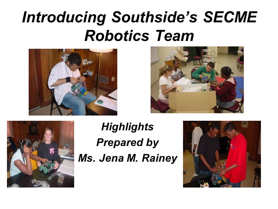 Introducing Southside's SECME Robotics Team Highlights Prepared by Ms. Jena M. Rainey